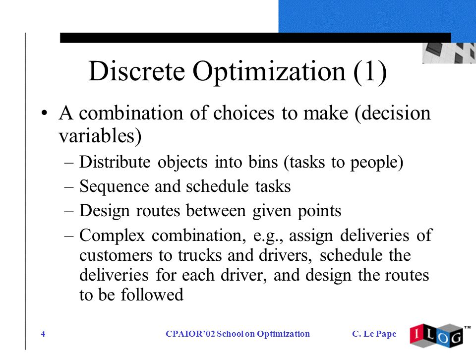 CPAIOR02 School on OptimizationC. Le Pape4 Discrete Optimization (1) A combination of choices to make (decision variables) –Distribute objects into bi