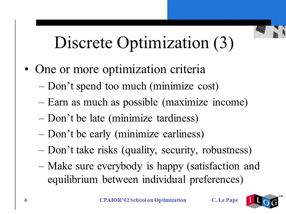 CPAIOR02 School on OptimizationC. Le Pape6 Discrete Optimization (3) One or more optimization criteria –Dont spend too much (minimize cost) –Earn as m