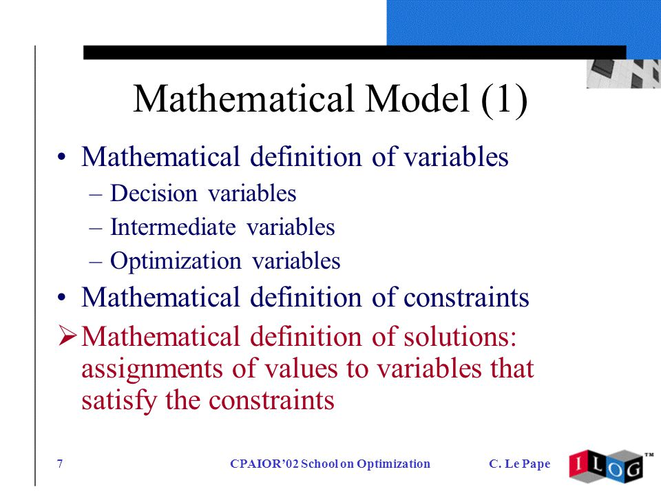 CPAIOR02 School on OptimizationC. Le Pape7 Mathematical Model (1) Mathematical definition of variables –Decision variables –Intermediate variables –Op