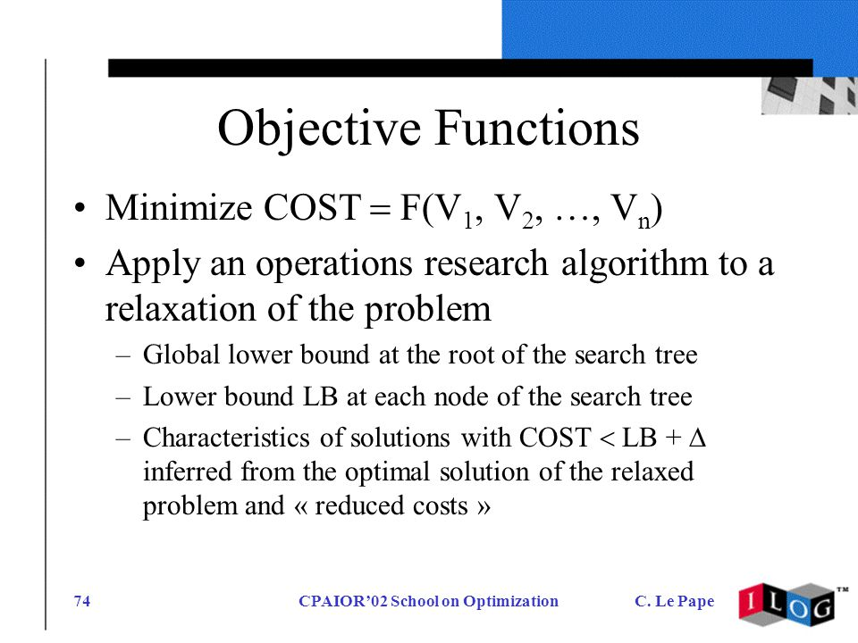CPAIOR02 School on OptimizationC. Le Pape74 Objective Functions Minimize COST F(V 1, V 2, …, V n ) Apply an operations research algorithm to a relaxat