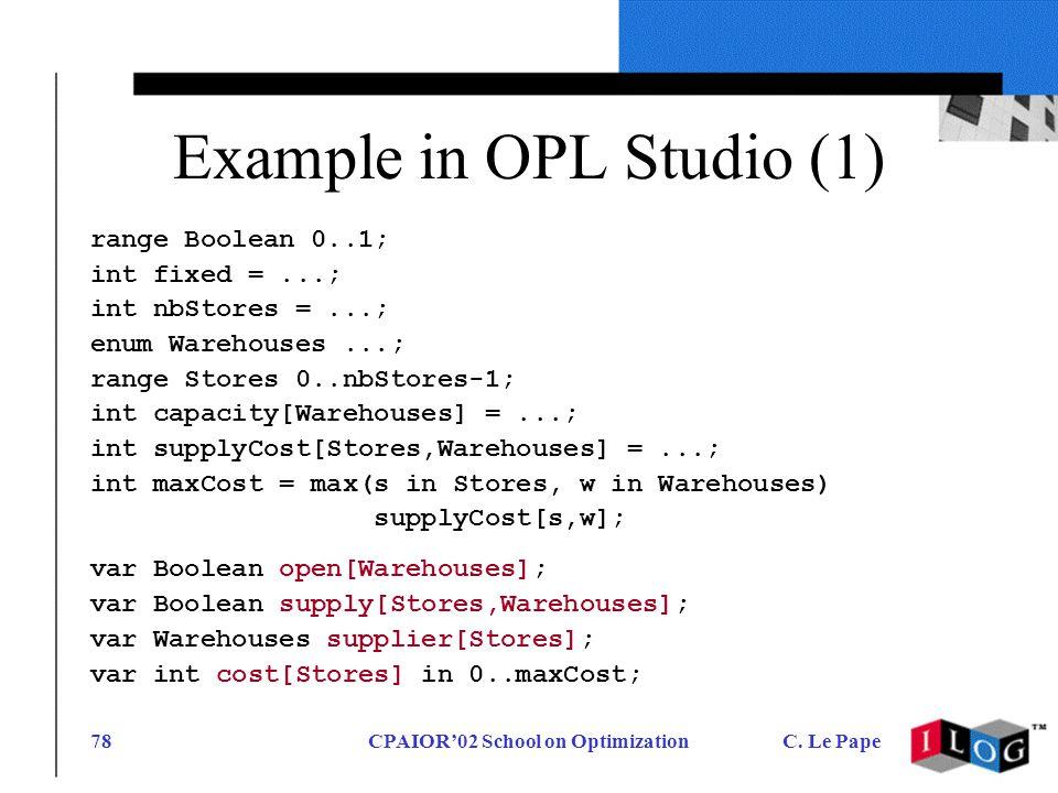 CPAIOR02 School on OptimizationC. Le Pape78 Example in OPL Studio (1) range Boolean 0..1; int fixed =...; int nbStores =...; enum Warehouses...; range