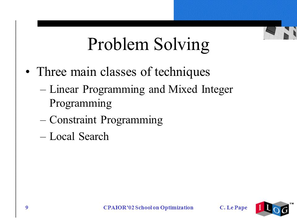 CPAIOR02 School on OptimizationC. Le Pape9 Problem Solving Three main classes of techniques –Linear Programming and Mixed Integer Programming –Constra
