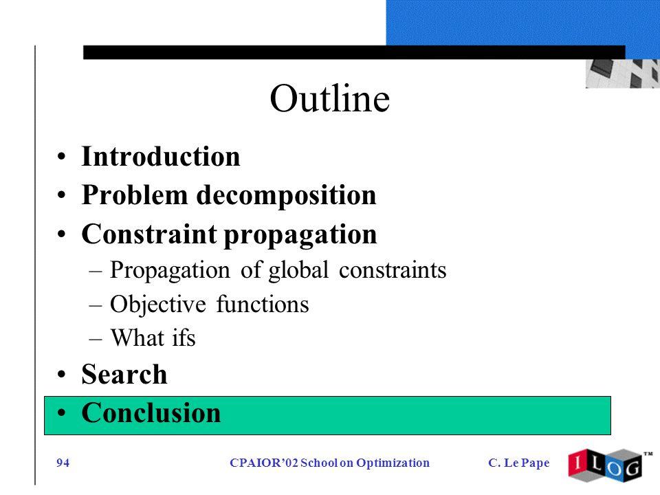 CPAIOR02 School on OptimizationC. Le Pape94 Outline Introduction Problem decomposition Constraint propagation –Propagation of global constraints –Obje