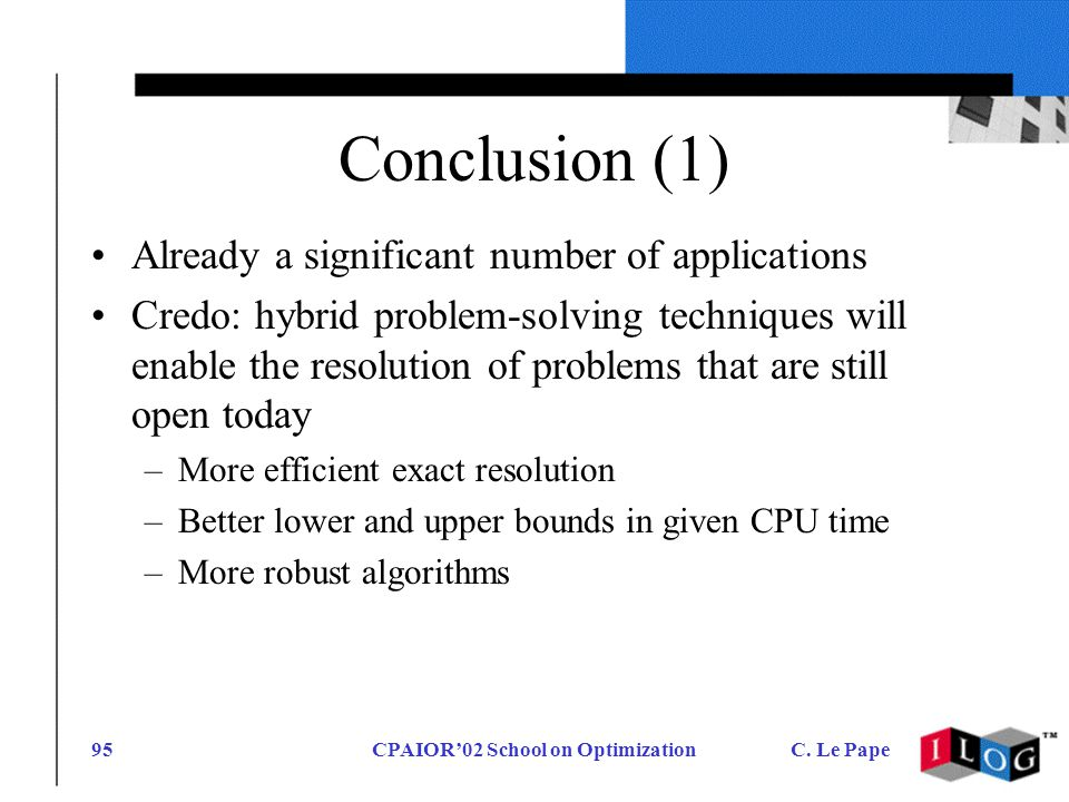 CPAIOR02 School on OptimizationC. Le Pape95 Conclusion (1) Already a significant number of applications Credo: hybrid problem-solving techniques will