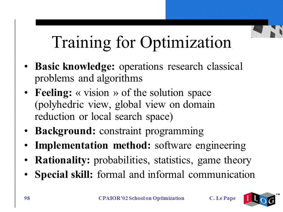 CPAIOR02 School on OptimizationC. Le Pape98 Training for Optimization Basic knowledge: operations research classical problems and algorithms Feeling: