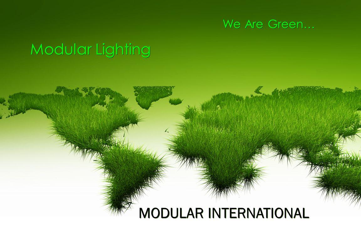 We Are Green… Modular Lighting Modular Lighting MODULAR INTERNATIONAL MODULAR INTERNATIONAL