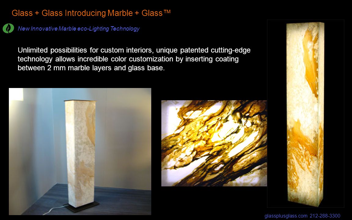 Glass + Glass Introducing Marble + Glass New Innovative Marble eco-Lighting Technology glassplusglass.com 212-288-3300 Unlimited possibilities for custom interiors, unique patented cutting-edge technology allows incredible color customization by inserting coating between 2 mm marble layers and glass base.