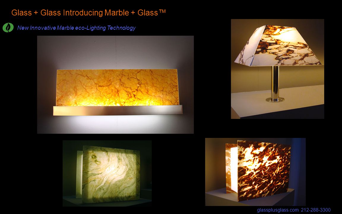 Glass + Glass Introducing Marble + Glass New Innovative Marble eco-Lighting Technology glassplusglass.com 212-288-3300