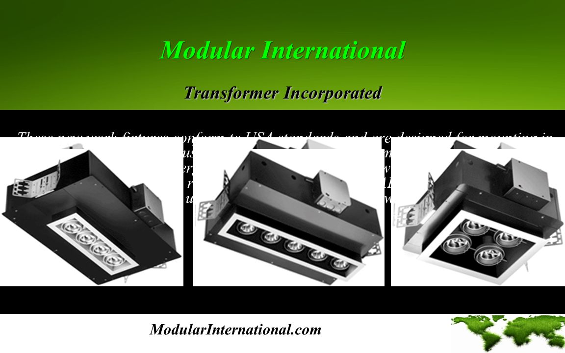 Modular International Modular International These new work fixtures conform to USA standards and are designed for mounting in plaster, gypboard, or acoustical ceilings – trimmed or trimmless - Metal Halide and LED are todays most energy efficient lamps, however low voltage MR11 and MR16 dichroic, and AR70 metal reflector lamps to 75 watts or AR111 metal reflector lamps to 100 watts, may also be used.