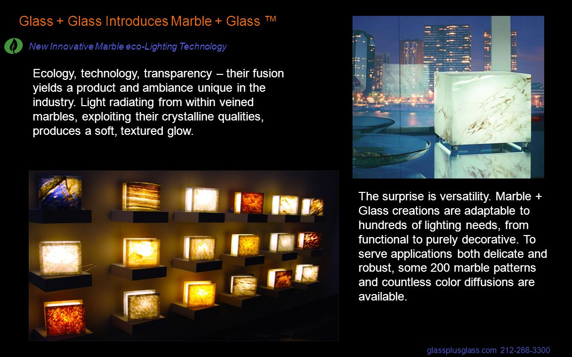 Glass + Glass Introduces Marble + Glass New Innovative Marble eco-Lighting Technology Ecology, technology, transparency – their fusion yields a product and ambiance unique in the industry.