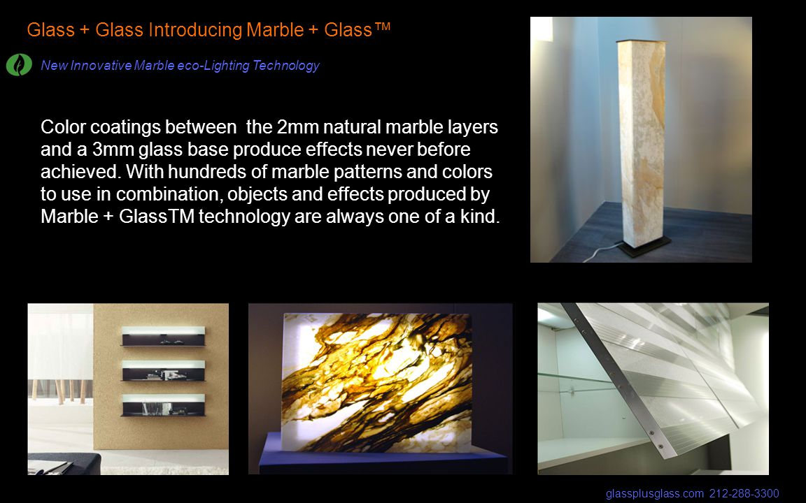 Glass + Glass Introducing Marble + Glass New Innovative Marble eco-Lighting Technology glassplusglass.com 212-288-3300 Color coatings between the 2mm natural marble layers and a 3mm glass base produce effects never before achieved.