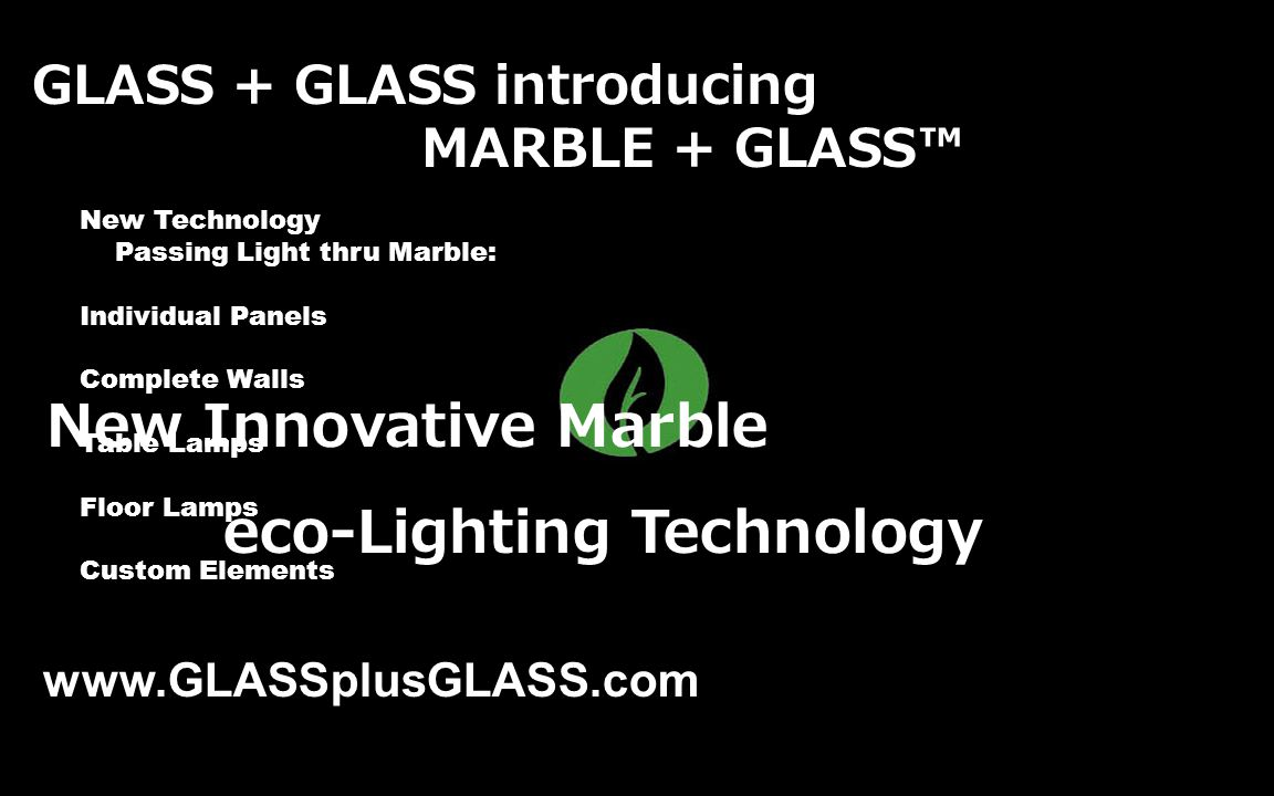 GLASS + GLASS introducing MARBLE + GLASS New Innovative Marble eco-Lighting Technology www.GLASSplusGLASS.com New Technology Passing Light thru Marble