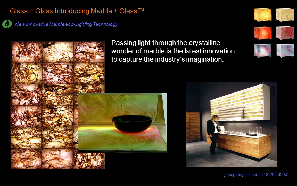 Glass + Glass Introducing Marble + Glass New Innovative Marble eco-Lighting Technology Passing light through the crystalline wonder of marble is the l