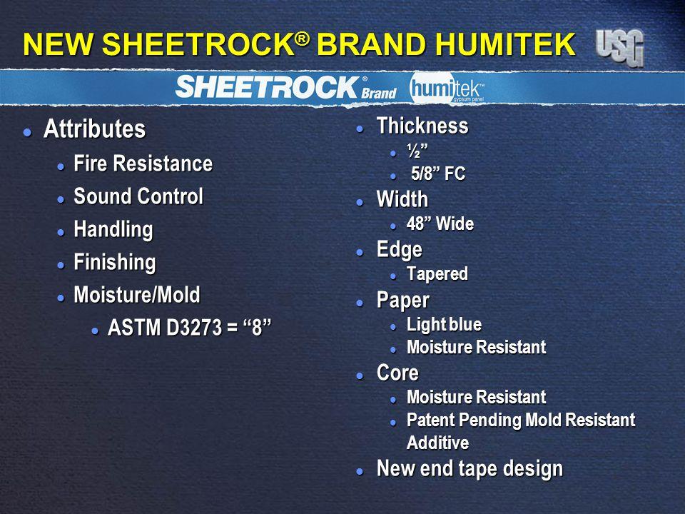 NEW SHEETROCK ® BRAND HUMITEK l Attributes l Fire Resistance l Sound Control l Handling l Finishing l Moisture/Mold l ASTM D3273 = 8 l Thickness l ½ l