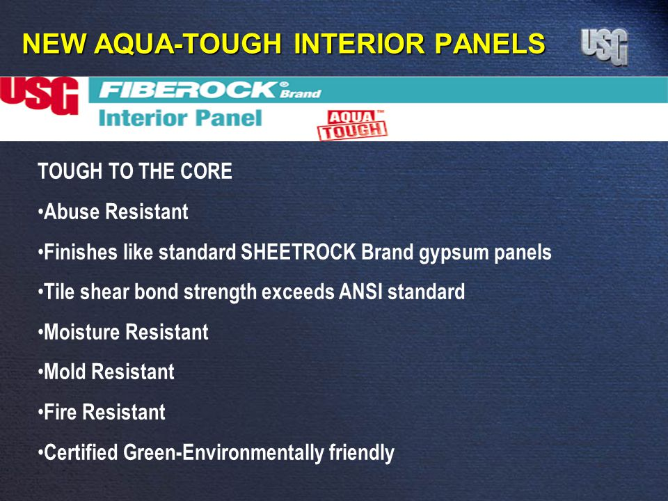 NEW AQUA-TOUGH INTERIOR PANELS TOUGH TO THE CORE Abuse Resistant Finishes like standard SHEETROCK Brand gypsum panels Tile shear bond strength exceeds