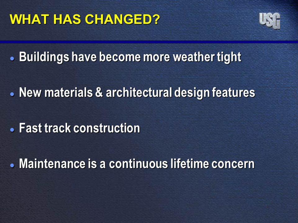 WHAT HAS CHANGED? l Buildings have become more weather tight l New materials & architectural design features l Fast track construction l Maintenance i