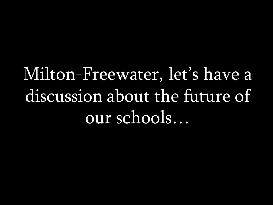 Milton-Freewater, lets have a discussion about the future of our schools…