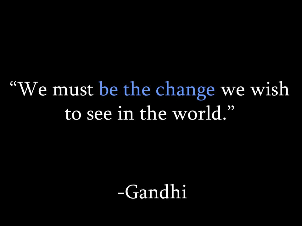 We must be the change we wish to see in the world. -Gandhi