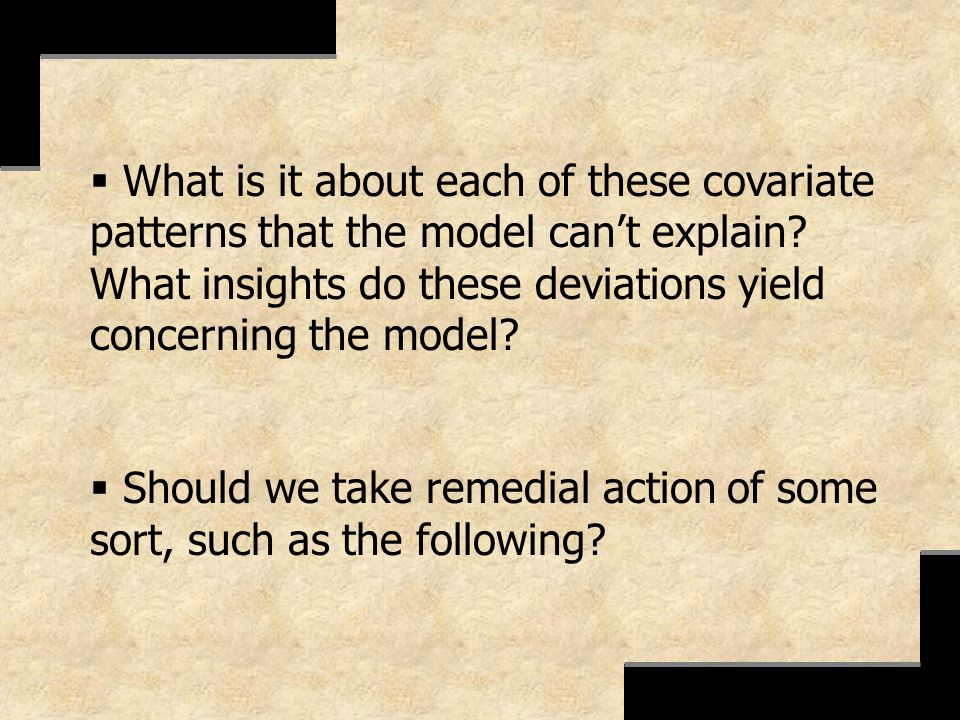 What is it about each of these covariate patterns that the model cant explain? What insights do these deviations yield concerning the model? Should we
