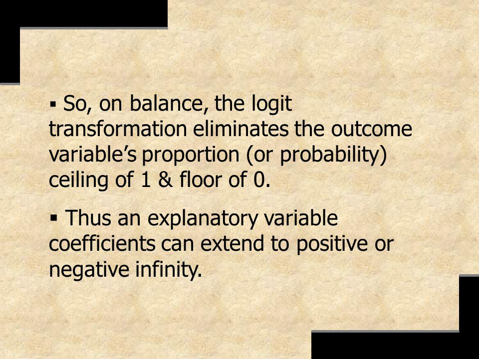 So, on balance, the logit transformation eliminates the outcome variables proportion (or probability) ceiling of 1 & floor of 0. Thus an explanatory v