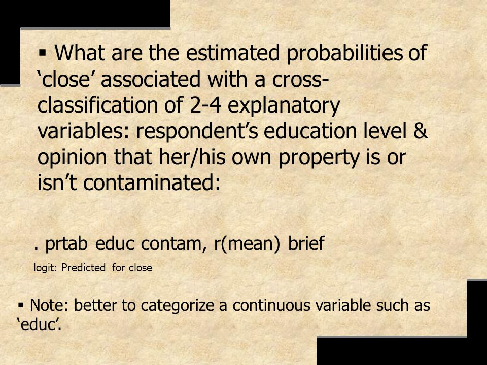 . prtab educ contam, r(mean) brief logit: Predicted for close What are the estimated probabilities of close associated with a cross- classification of