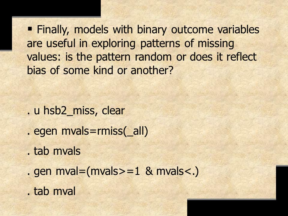 Finally, models with binary outcome variables are useful in exploring patterns of missing values: is the pattern random or does it reflect bias of som