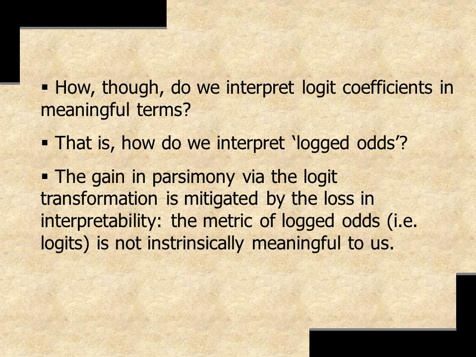 How, though, do we interpret logit coefficients in meaningful terms? That is, how do we interpret logged odds? The gain in parsimony via the logit tra