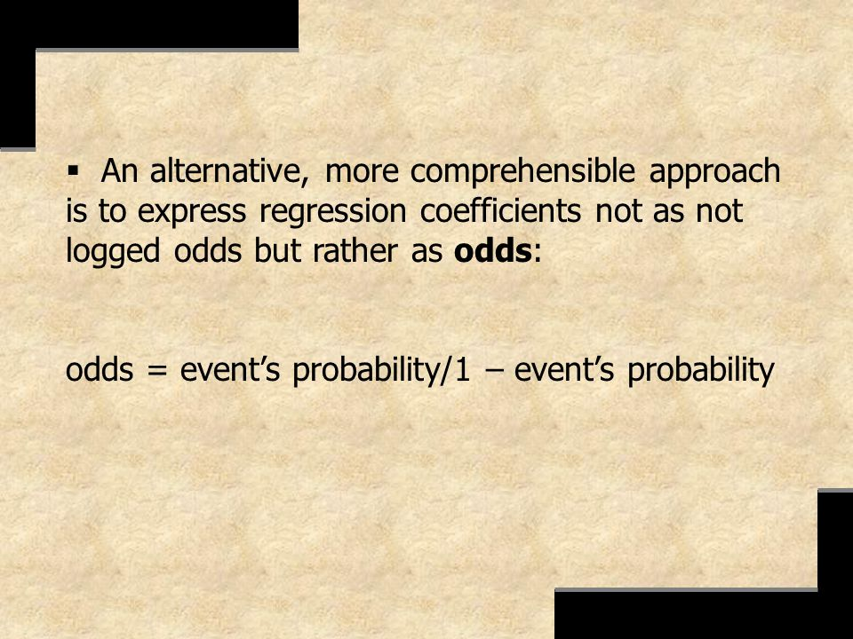 An alternative, more comprehensible approach is to express regression coefficients not as not logged odds but rather as odds: odds = events probabilit