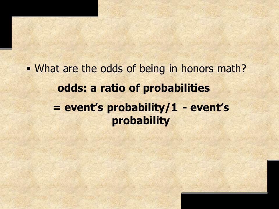 What are the odds of being in honors math? odds: a ratio of probabilities = events probability/1 - events probability