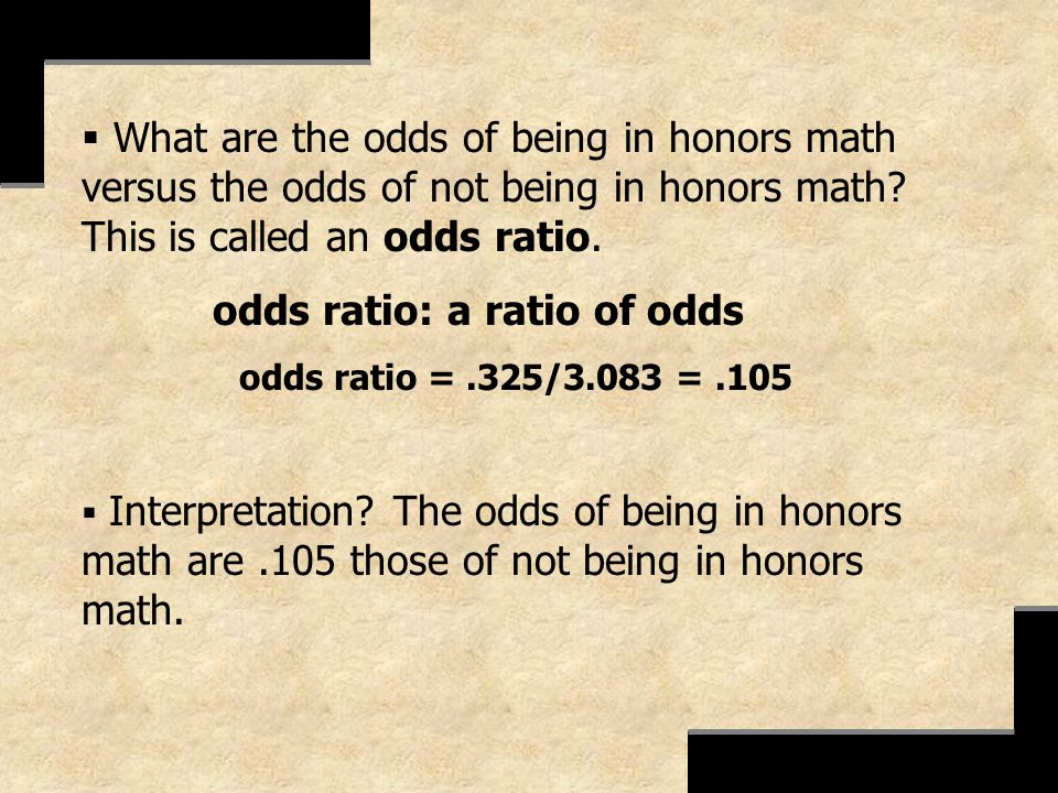What are the odds of being in honors math versus the odds of not being in honors math? This is called an odds ratio. odds ratio: a ratio of odds odds