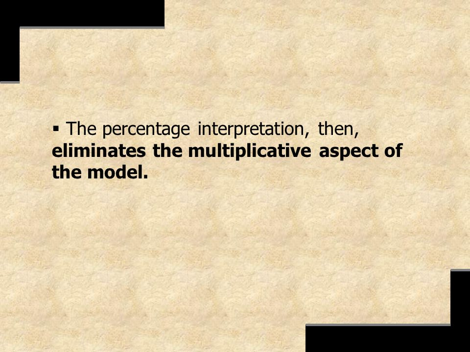 The percentage interpretation, then, eliminates the multiplicative aspect of the model.