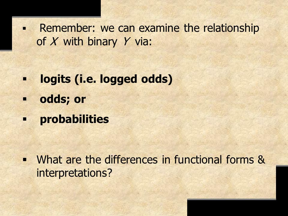 Remember: we can examine the relationship of X with binary Y via: logits (i.e. logged odds) odds; or probabilities What are the differences in functio