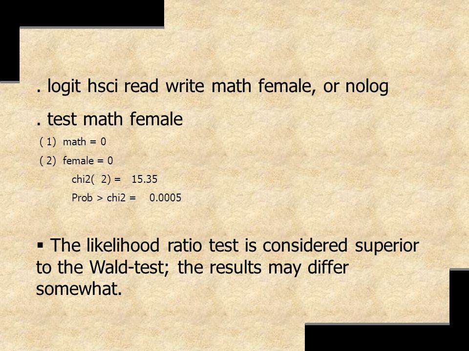 . logit hsci read write math female, or nolog. test math female ( 1) math = 0 ( 2) female = 0 chi2( 2) = 15.35 Prob > chi2 = 0.0005 The likelihood rat