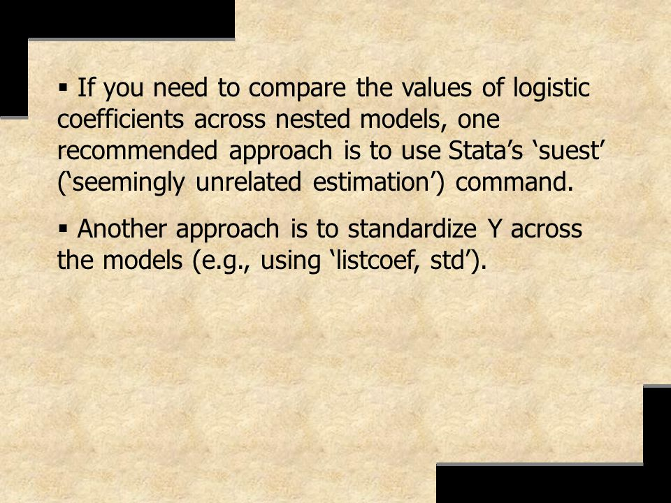 If you need to compare the values of logistic coefficients across nested models, one recommended approach is to use Statas suest (seemingly unrelated