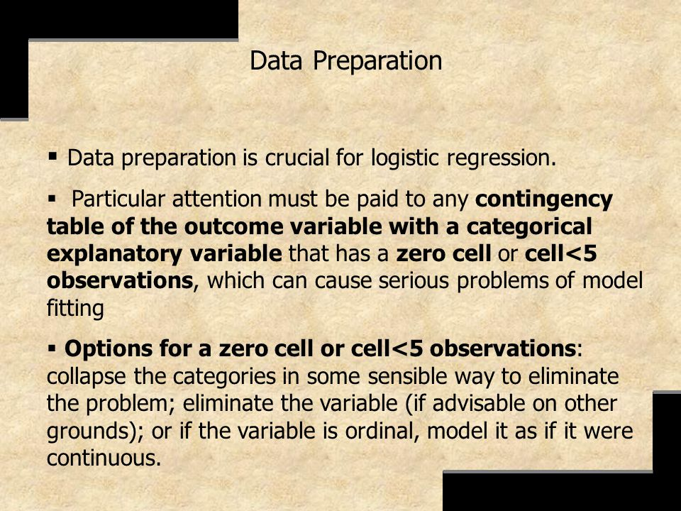 Data Preparation Data preparation is crucial for logistic regression. Particular attention must be paid to any contingency table of the outcome variab