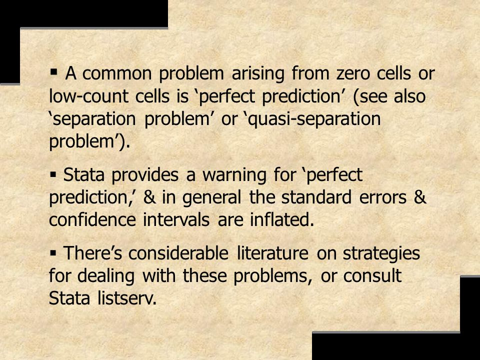 A common problem arising from zero cells or low-count cells is perfect prediction (see also separation problem or quasi-separation problem). Stata pro