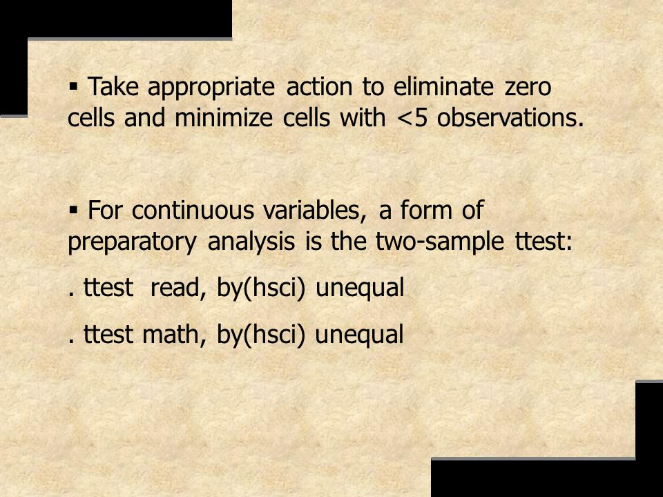 Take appropriate action to eliminate zero cells and minimize cells with <5 observations. For continuous variables, a form of preparatory analysis is t