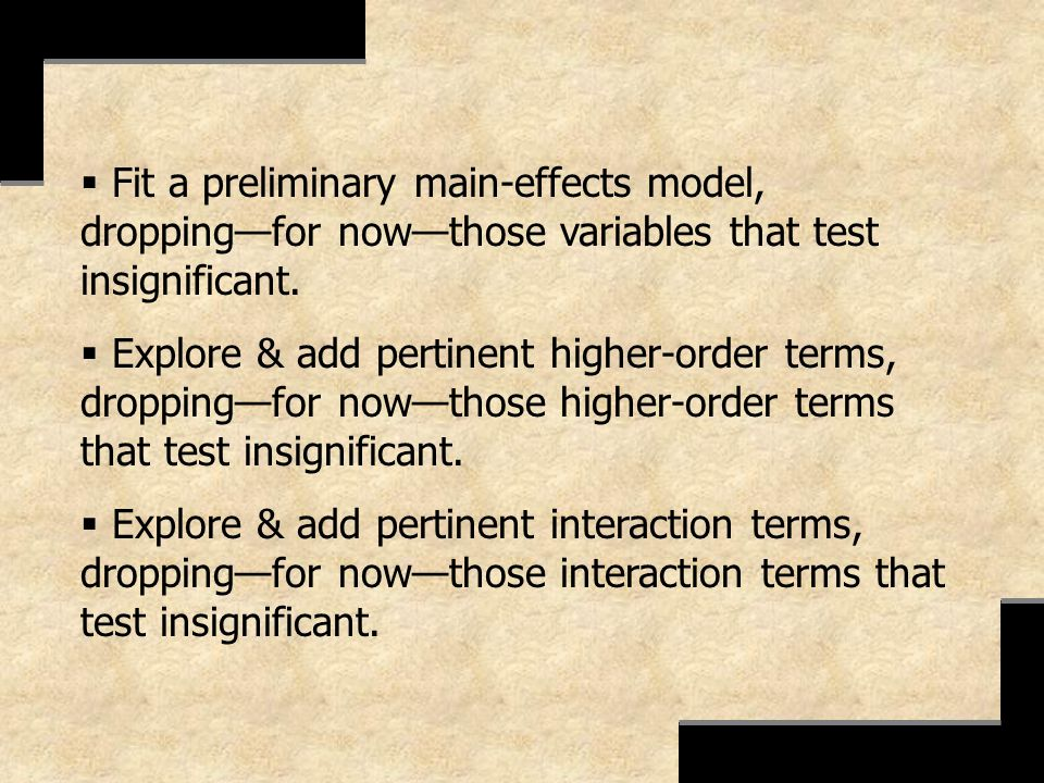 Fit a preliminary main-effects model, droppingfor nowthose variables that test insignificant. Explore & add pertinent higher-order terms, droppingfor