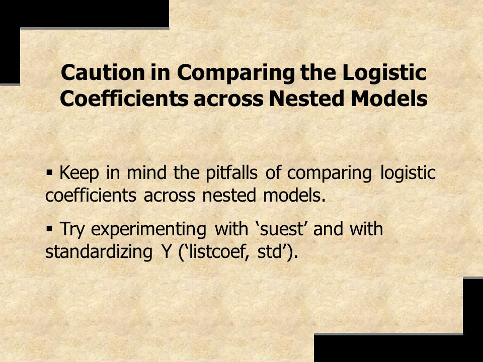 Caution in Comparing the Logistic Coefficients across Nested Models Keep in mind the pitfalls of comparing logistic coefficients across nested models.