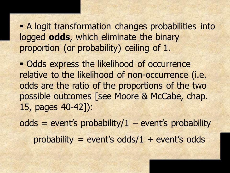 A logit transformation changes probabilities into logged odds, which eliminate the binary proportion (or probability) ceiling of 1. Odds express the l
