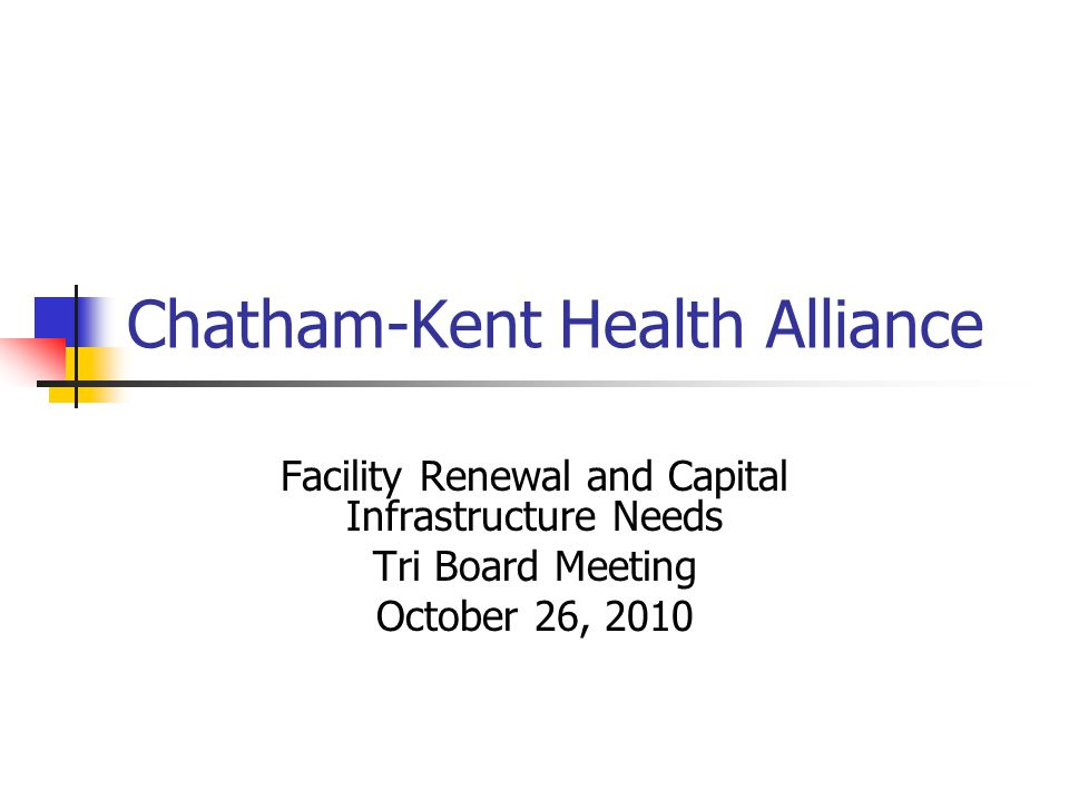 Facility Renewal and Capital Infrastructure Needs October 2010 Chatham-Kent Health Alliance is a partnership of 3 hospital corporations: Public General ( PGH), St.