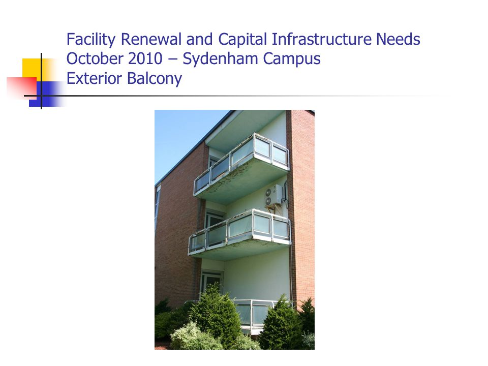 Facility Renewal and Capital Infrastructure Needs October 2010 – Sydenham Campus Exterior Balcony