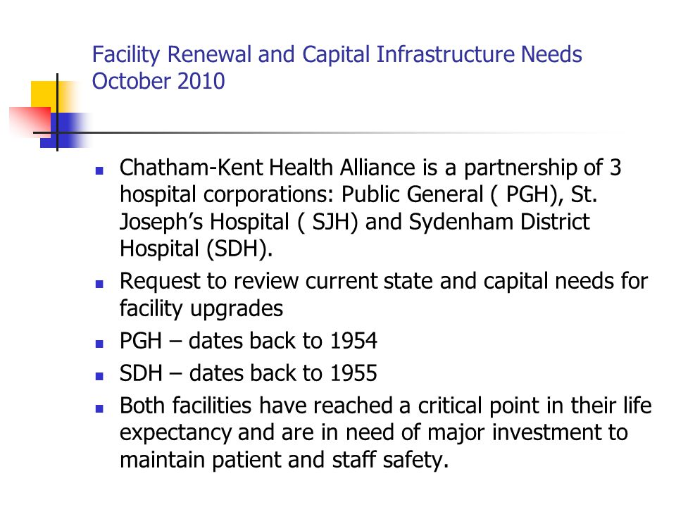 Facility Renewal and Capital Infrastructure Needs October 2010 – Sydenham Campus OR Upgrades Cost Estimate $ 1,000,000 Does not meet current code and standards Consideration should be given to closing this section if continues to function as regular OR Add: Electrical upgrade Medical air systems upgrade Ventilation system upgrade Structural changes (walls and ceiling) Asbestos abatement