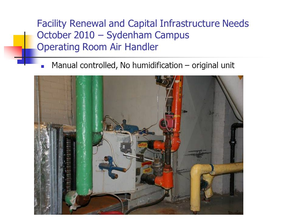 Facility Renewal and Capital Infrastructure Needs October 2010 – Sydenham Campus Operating Room Air Handler Manual controlled, No humidification – original unit