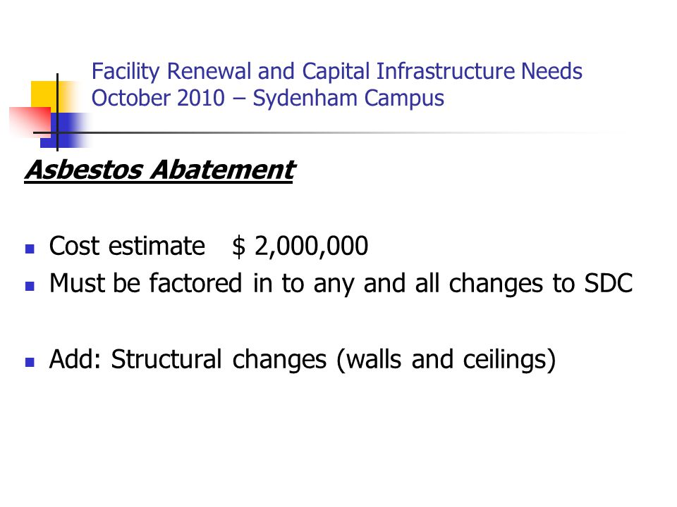 Facility Renewal and Capital Infrastructure Needs October 2010 – Sydenham Campus Asbestos Abatement Cost estimate $ 2,000,000 Must be factored in to any and all changes to SDC Add: Structural changes (walls and ceilings)
