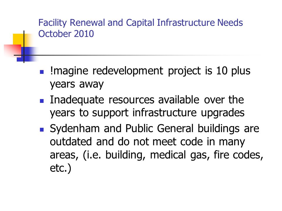 Facility Renewal and Capital Infrastructure Needs October 2010 !magine redevelopment project is 10 plus years away Inadequate resources available over the years to support infrastructure upgrades Sydenham and Public General buildings are outdated and do not meet code in many areas, (i.e.