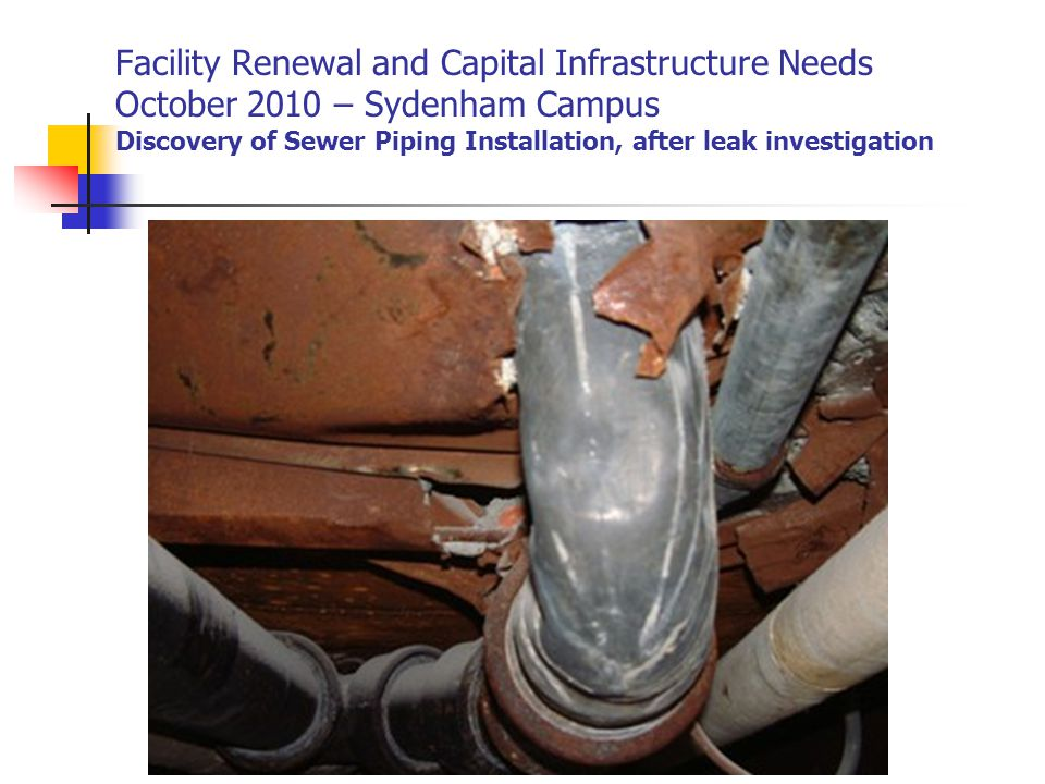 Facility Renewal and Capital Infrastructure Needs October 2010 – Sydenham Campus Discovery of Sewer Piping Installation, after leak investigation