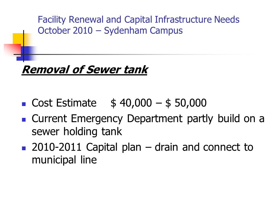 Facility Renewal and Capital Infrastructure Needs October 2010 – Sydenham Campus Removal of Sewer tank Cost Estimate $ 40,000 – $ 50,000 Current Emergency Department partly build on a sewer holding tank 2010-2011 Capital plan – drain and connect to municipal line