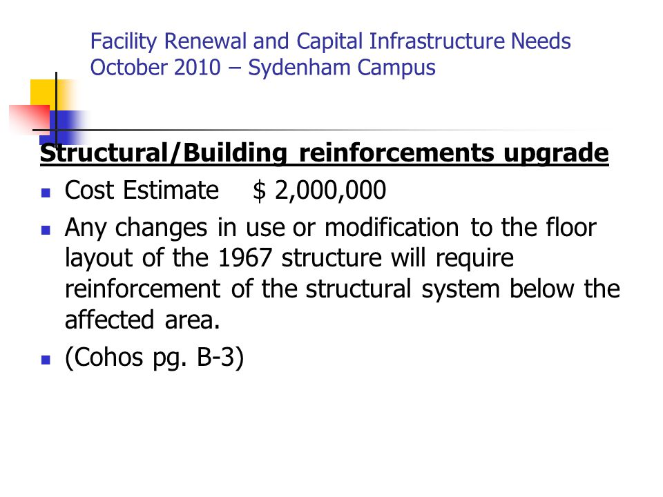 Facility Renewal and Capital Infrastructure Needs October 2010 – Sydenham Campus Structural/Building reinforcements upgrade Cost Estimate $ 2,000,000 Any changes in use or modification to the floor layout of the 1967 structure will require reinforcement of the structural system below the affected area.