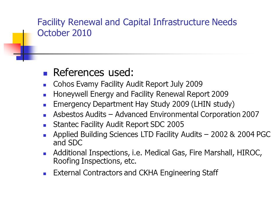 Facility Renewal and Capital Infrastructure Needs October 2010 – Public General Campus Installation of additional Negative pressure room Cost Estimate $ 100,000 Infection control and safety risk for patient and staff Add: Structural changes (walls and ceiling) Electrical upgrade Medical air system upgrade sprinkler system upgrade Ventilation system upgrade Asbestos abatement